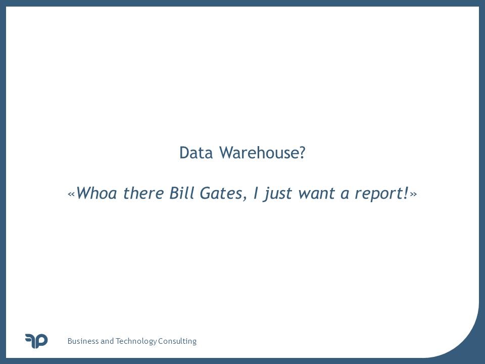 v Business and Technology Consulting Data Warehouse «Whoa there Bill Gates, I just want a report!»