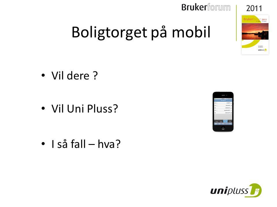 • Vil dere ? • Vil Uni Pluss? • I så fall – hva? Boligtorget på mobil