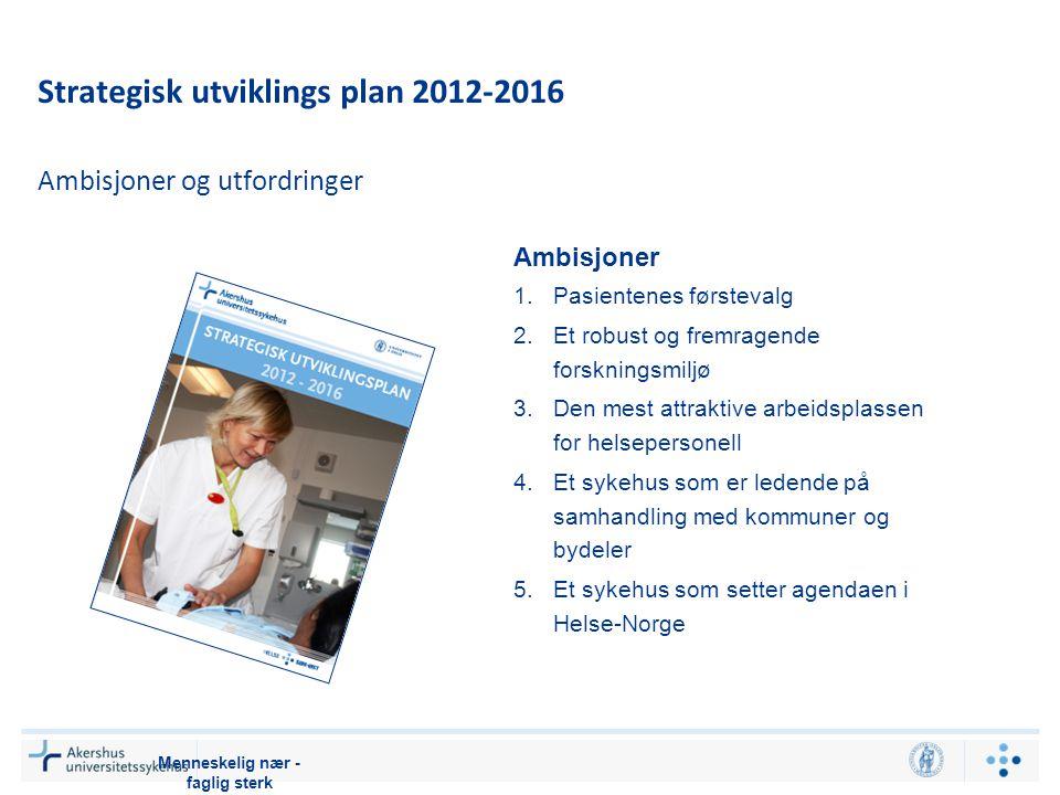 Strategisk utviklings plan 2012-2016 Menneskelig nær - faglig sterk Ambisjoner 1.Pasientenes førstevalg 2.Et robust og fremragende forskningsmiljø 3.Den mest attraktive arbeidsplassen for helsepersonell 4.Et sykehus som er ledende på samhandling med kommuner og bydeler 5.Et sykehus som setter agendaen i Helse-Norge Ambisjoner og utfordringer
