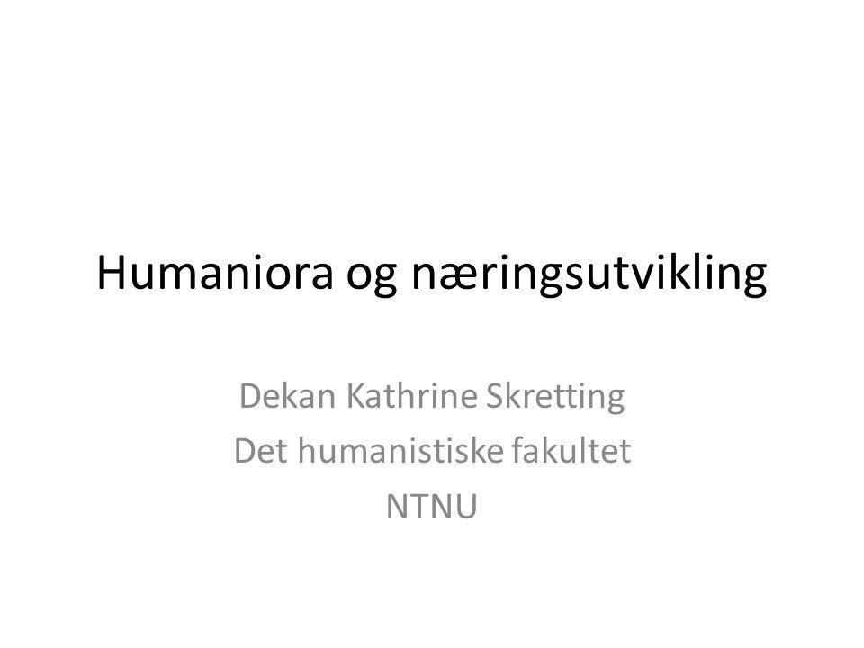 Humaniora og næringsutvikling Dekan Kathrine Skretting Det humanistiske fakultet NTNU