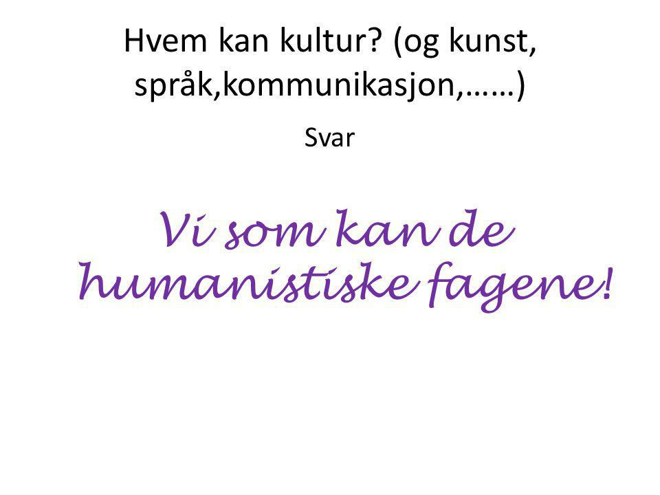 Hvem kan kultur (og kunst, språk,kommunikasjon,……) Svar Vi som kan de humanistiske fagene!