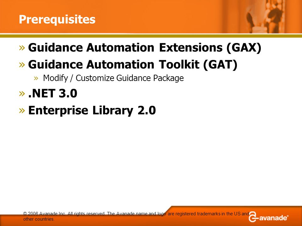 Prerequisites »Guidance Automation Extensions (GAX) »Guidance Automation Toolkit (GAT) »Modify / Customize Guidance Package ».NET 3.0 »Enterprise Library 2.0 © 2006 Avanade Inc.