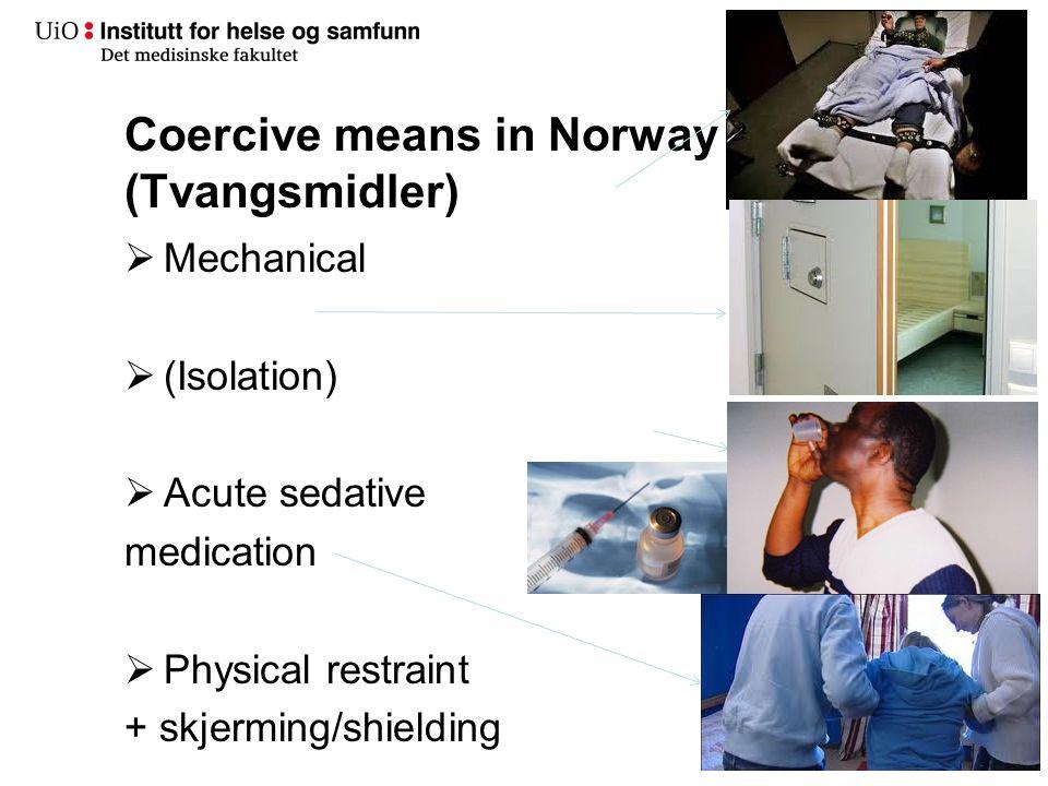 Coercive means in Norway (Tvangsmidler)  Mechanical  (Isolation)  Acute sedative medication  Physical restraint + skjerming/shielding