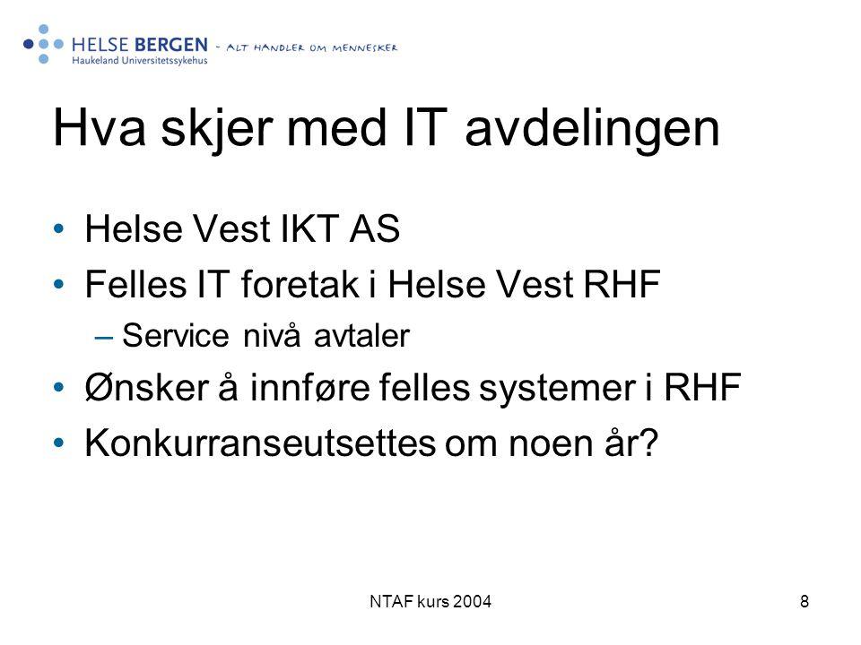 NTAF kurs 20048 Hva skjer med IT avdelingen •Helse Vest IKT AS •Felles IT foretak i Helse Vest RHF –Service nivå avtaler •Ønsker å innføre felles systemer i RHF •Konkurranseutsettes om noen år?