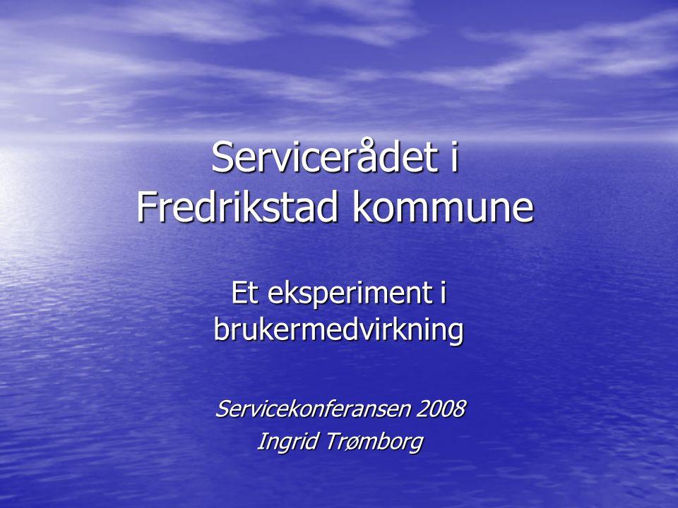 Servicerådet i Fredrikstad kommune Et eksperiment i brukermedvirkning Servicekonferansen 2008 Ingrid Trømborg