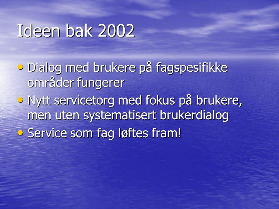 Ideen bak 2002 • Dialog med brukere på fagspesifikke områder fungerer • Nytt servicetorg med fokus på brukere, men uten systematisert brukerdialog • Service som fag løftes fram!