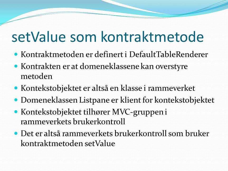 setValue som kontraktmetode  Kontraktmetoden er definert i DefaultTableRenderer  Kontrakten er at domeneklassene kan overstyre metoden  Kontekstobjektet er altså en klasse i rammeverket  Domeneklassen Listpane er klient for kontekstobjektet  Kontekstobjektet tilhører MVC-gruppen i rammeverkets brukerkontroll  Det er altså rammeverkets brukerkontroll som bruker kontraktmetoden setValue