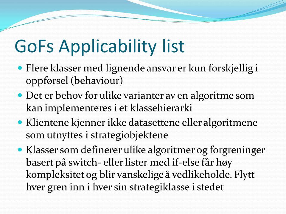 GoFs Applicability list  Flere klasser med lignende ansvar er kun forskjellig i oppførsel (behaviour)  Det er behov for ulike varianter av en algoritme som kan implementeres i et klassehierarki  Klientene kjenner ikke datasettene eller algoritmene som utnyttes i strategiobjektene  Klasser som definerer ulike algoritmer og forgreninger basert på switch- eller lister med if-else får høy kompleksitet og blir vanskelige å vedlikeholde.