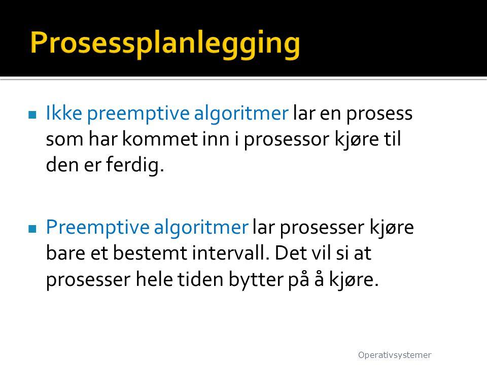  Ikke preemptive algoritmer lar en prosess som har kommet inn i prosessor kjøre til den er ferdig.
