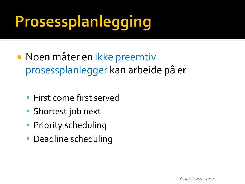  Noen måter en ikke preemtiv prosessplanlegger kan arbeide på er  First come first served  Shortest job next  Priority scheduling  Deadline scheduling Operativsystemer