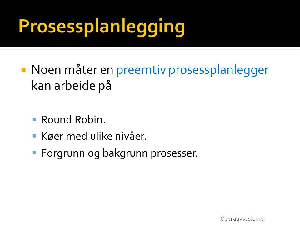  Noen måter en preemtiv prosessplanlegger kan arbeide på  Round Robin.