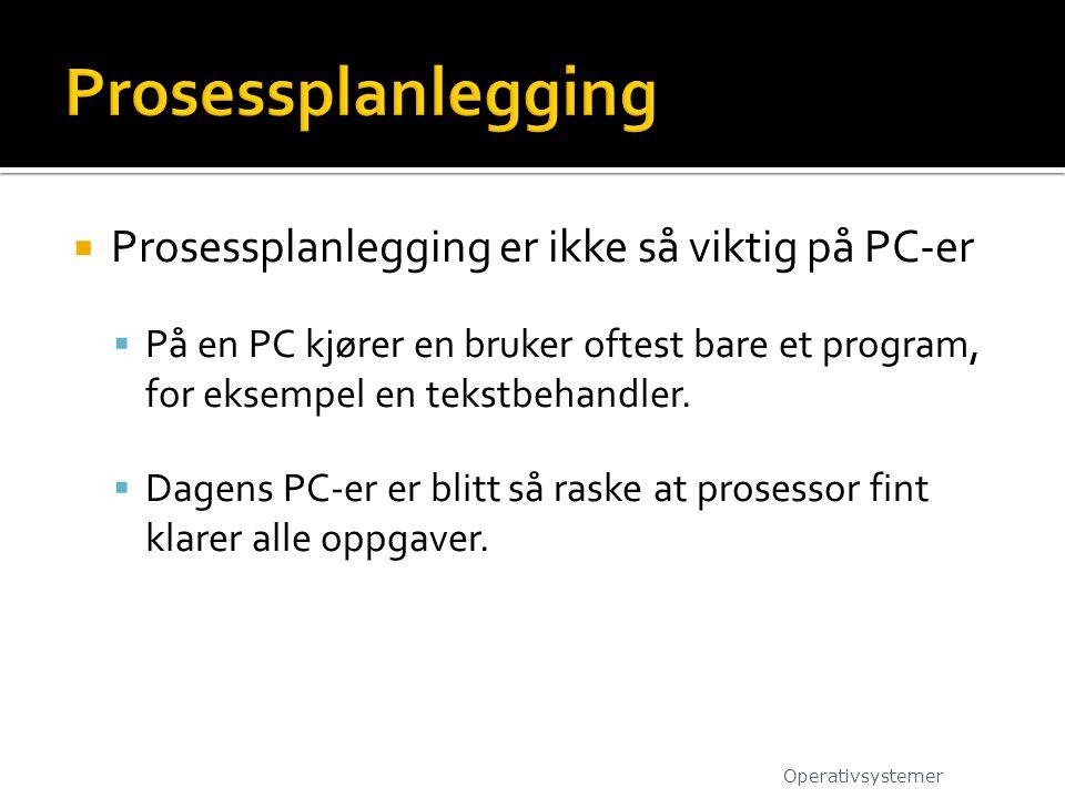  Prosessplanlegging er ikke så viktig på PC-er  På en PC kjører en bruker oftest bare et program, for eksempel en tekstbehandler.