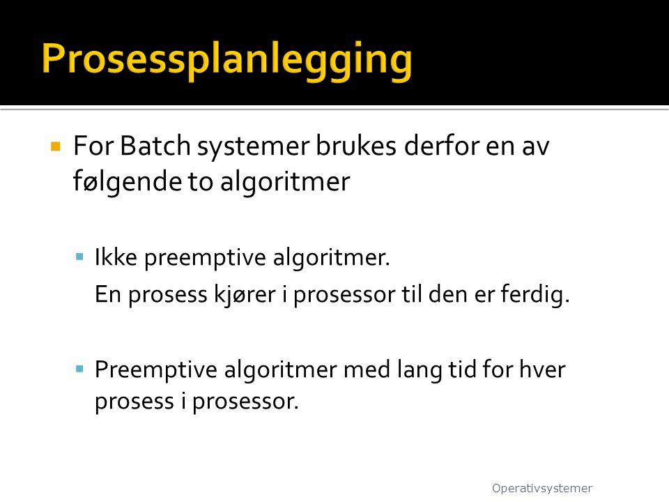  For Batch systemer brukes derfor en av følgende to algoritmer  Ikke preemptive algoritmer.