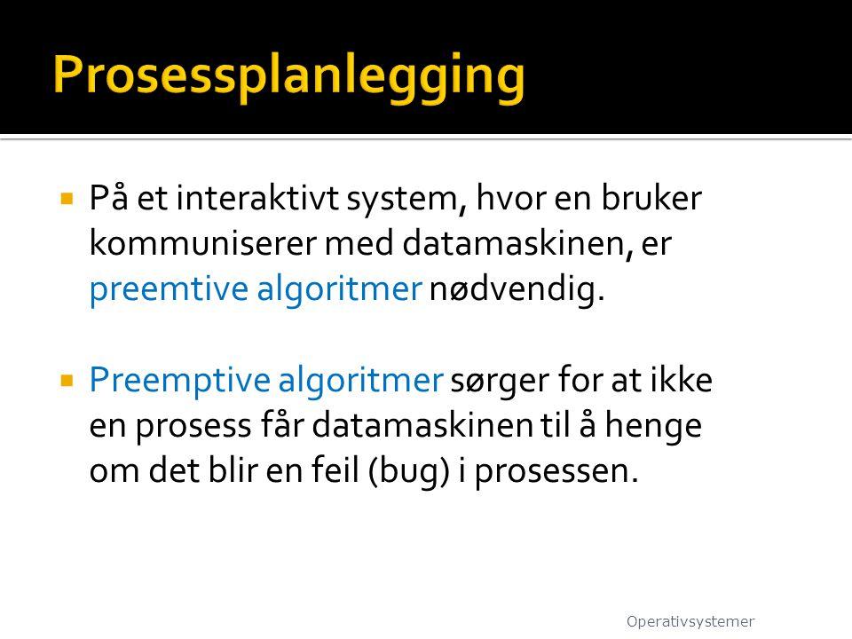  På et interaktivt system, hvor en bruker kommuniserer med datamaskinen, er preemtive algoritmer nødvendig.