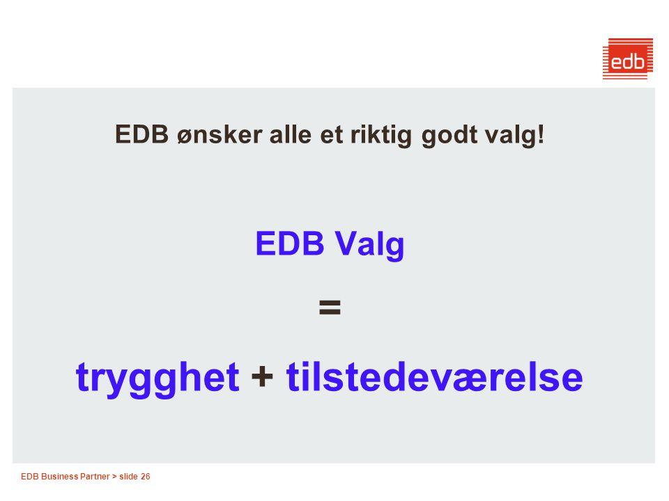 EDB Business Partner > slide 26 EDB ønsker alle et riktig godt valg! EDB Valg = trygghet + tilstedeværelse