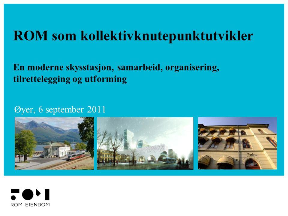 ROM som kollektivknutepunktutvikler En moderne skysstasjon, samarbeid, organisering, tilrettelegging og utforming Øyer, 6 september 2011