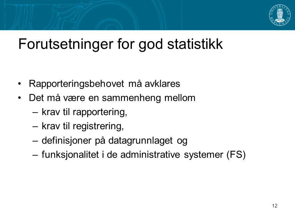 12 Forutsetninger for god statistikk •Rapporteringsbehovet må avklares •Det må være en sammenheng mellom –krav til rapportering, –krav til registrering, –definisjoner på datagrunnlaget og –funksjonalitet i de administrative systemer (FS)