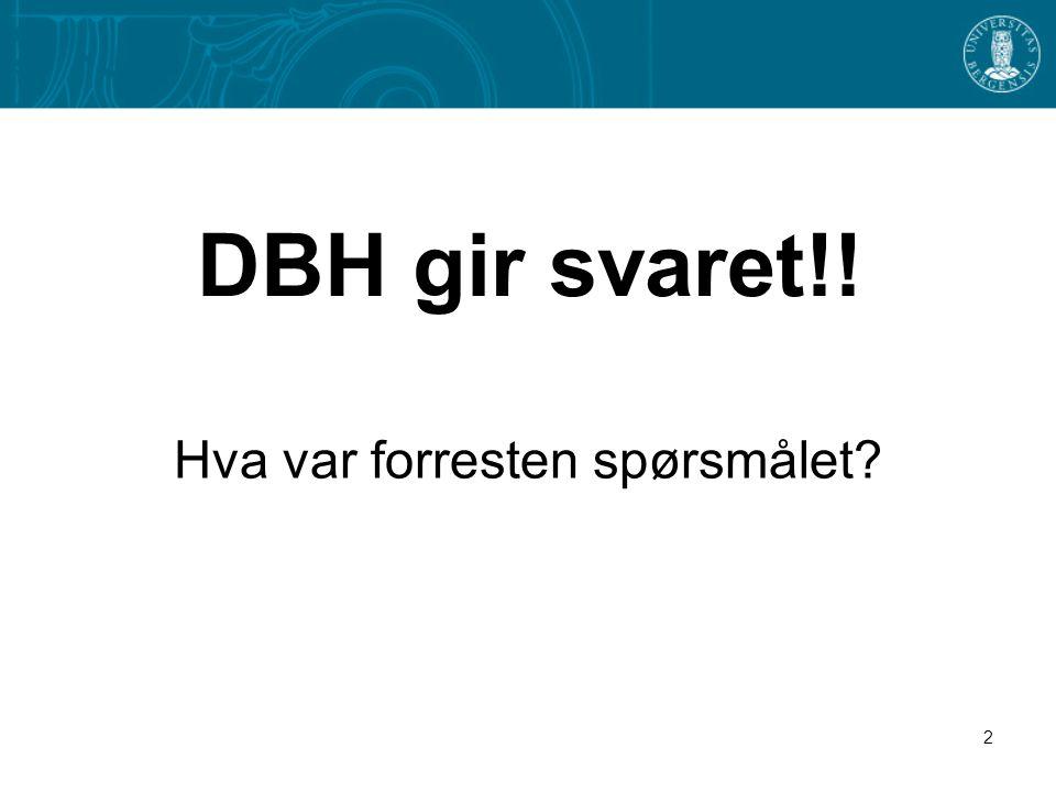 2 DBH gir svaret!! Hva var forresten spørsmålet