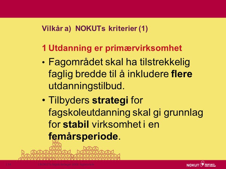 | NOKUTs fagskoledager 2009 fagområde| 14 Vilkår a) NOKUTs kriterier (1) 1Utdanning er primærvirksomhet • Fagområdet skal ha tilstrekkelig faglig bred