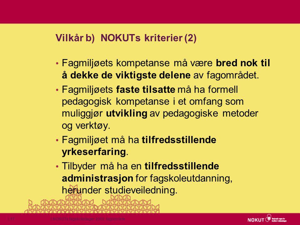 | NOKUTs fagskoledager 2009 fagområde| 17 Vilkår b) NOKUTs kriterier (2) • Fagmiljøets kompetanse må være bred nok til å dekke de viktigste delene av