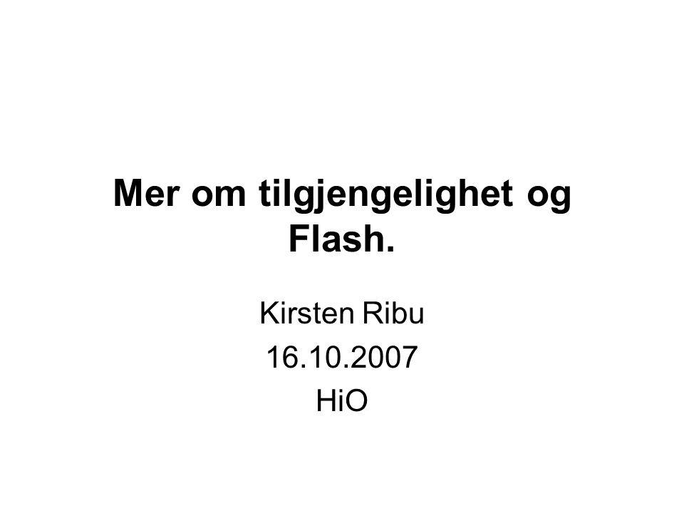 Mer om tilgjengelighet og Flash. Kirsten Ribu 16.10.2007 HiO