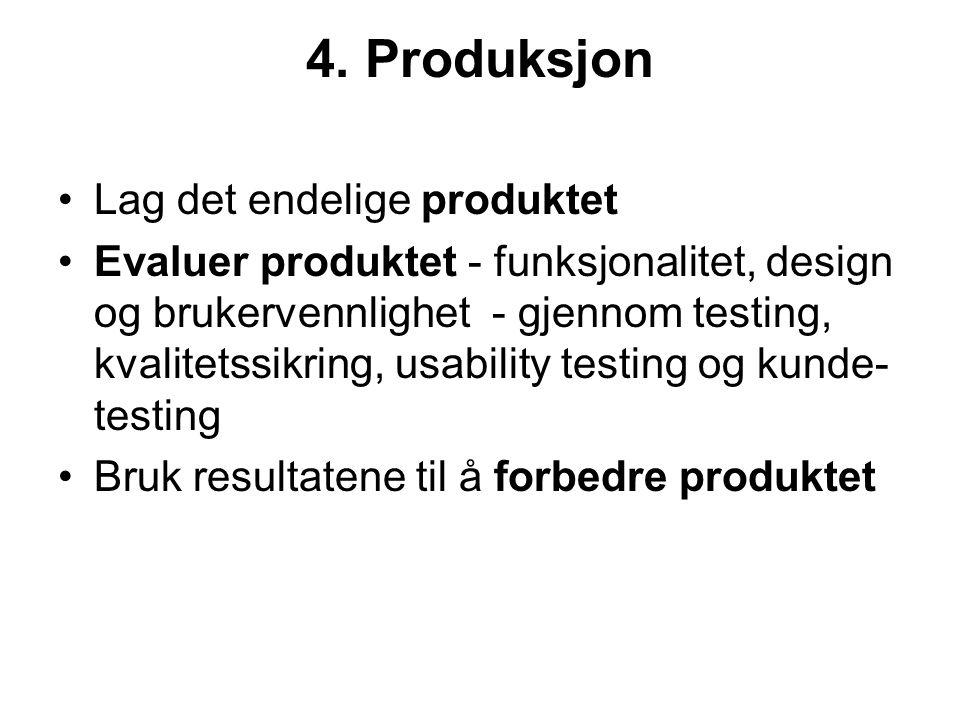 4. Produksjon •Lag det endelige produktet •Evaluer produktet - funksjonalitet, design og brukervennlighet - gjennom testing, kvalitetssikring, usabili