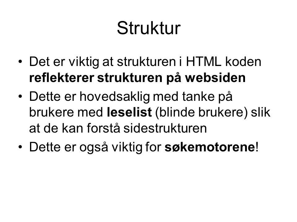 Struktur •Det er viktig at strukturen i HTML koden reflekterer strukturen på websiden •Dette er hovedsaklig med tanke på brukere med leselist (blinde brukere) slik at de kan forstå sidestrukturen •Dette er også viktig for søkemotorene!