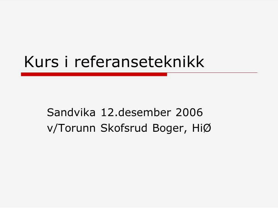 Kurs i referanseteknikk Sandvika 12.desember 2006 v/Torunn Skofsrud Boger, HiØ