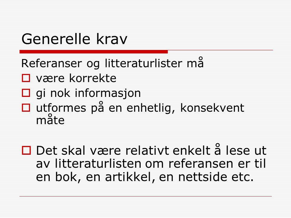 Generelle krav Referanser og litteraturlister må  være korrekte  gi nok informasjon  utformes på en enhetlig, konsekvent måte  Det skal være relativt enkelt å lese ut av litteraturlisten om referansen er til en bok, en artikkel, en nettside etc.