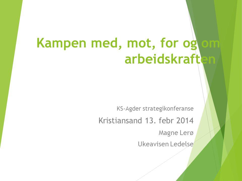 Kampen med, mot, for og om arbeidskraften KS-Agder strategikonferanse Kristiansand 13.