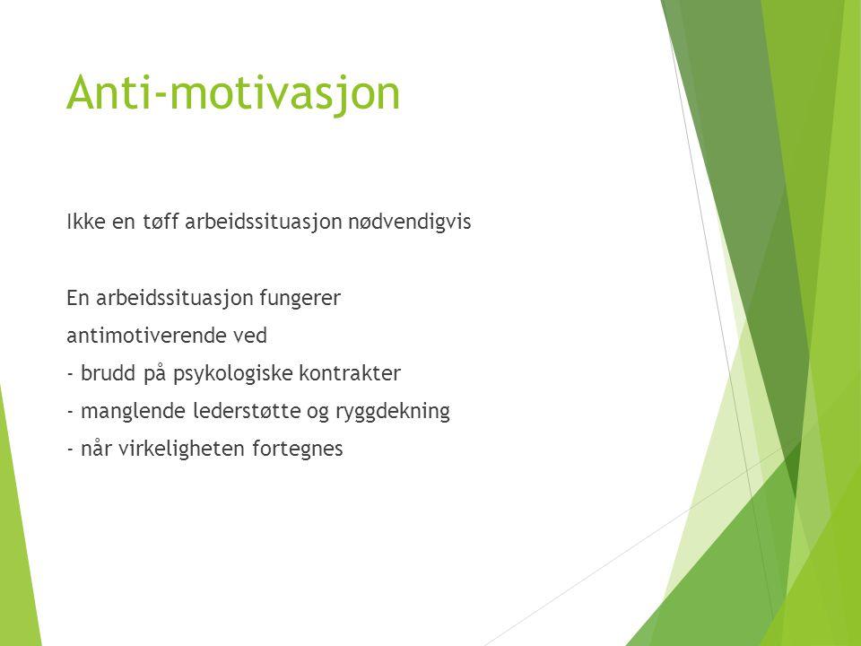 Anti-motivasjon Ikke en tøff arbeidssituasjon nødvendigvis En arbeidssituasjon fungerer antimotiverende ved - brudd på psykologiske kontrakter - manglende lederstøtte og ryggdekning - når virkeligheten fortegnes