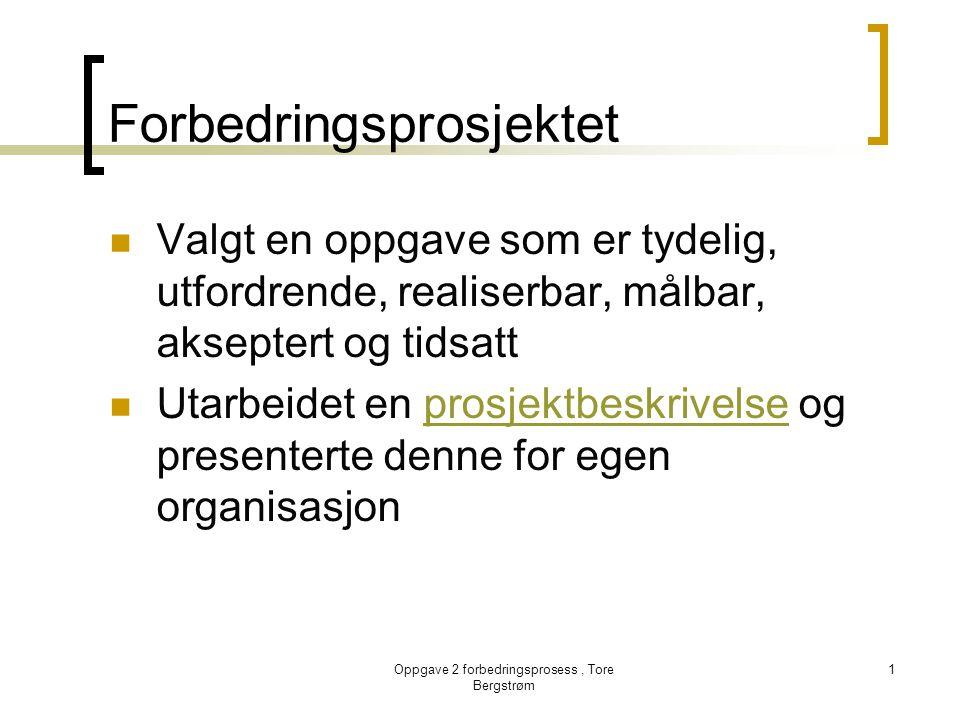 Oppgave 2 forbedringsprosess, Tore Bergstrøm 1 Forbedringsprosjektet  Valgt en oppgave som er tydelig, utfordrende, realiserbar, målbar, akseptert og
