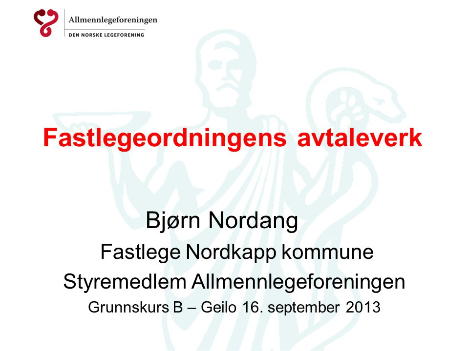 Fastlegeordningens avtaleverk Bjørn Nordang Fastlege Nordkapp kommune Styremedlem Allmennlegeforeningen Grunnskurs B – Geilo 16. september 2013