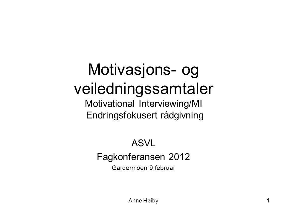Anne Høiby Motivasjons- og veiledningssamtaler Motivational Interviewing/MI Endringsfokusert rådgivning ASVL Fagkonferansen 2012 Gardermoen 9.februar 1