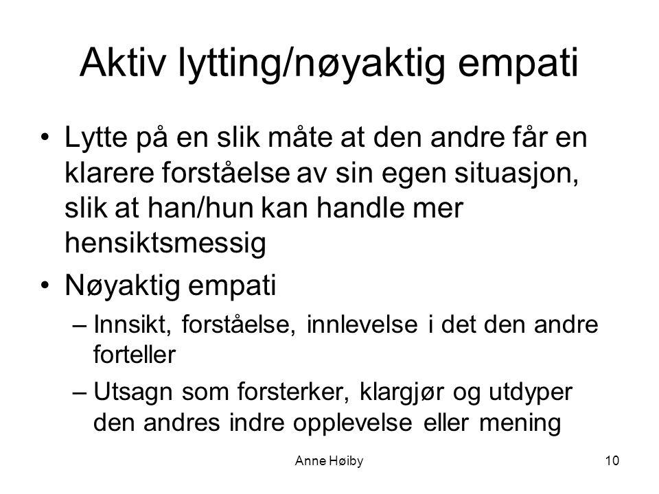 Aktiv lytting/nøyaktig empati •Lytte på en slik måte at den andre får en klarere forståelse av sin egen situasjon, slik at han/hun kan handle mer hensiktsmessig •Nøyaktig empati –Innsikt, forståelse, innlevelse i det den andre forteller –Utsagn som forsterker, klargjør og utdyper den andres indre opplevelse eller mening Anne Høiby10