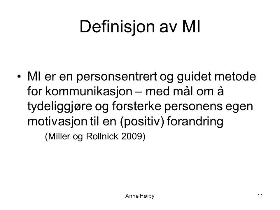 Anne Høiby11 Definisjon av MI •MI er en personsentrert og guidet metode for kommunikasjon – med mål om å tydeliggjøre og forsterke personens egen motivasjon til en (positiv) forandring (Miller og Rollnick 2009)