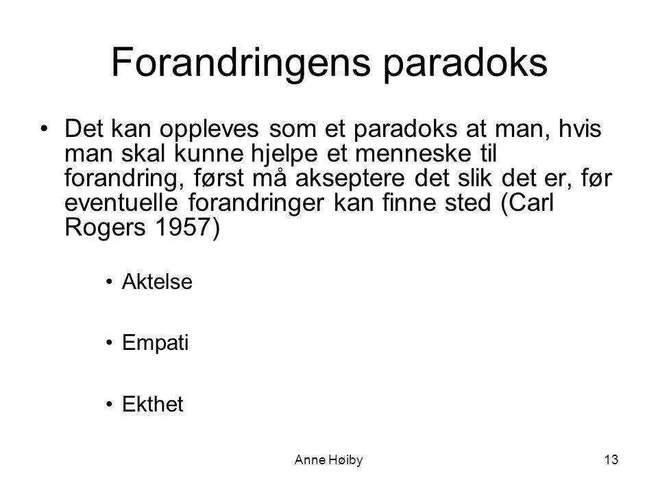 Anne Høiby Forandringens paradoks •Det kan oppleves som et paradoks at man, hvis man skal kunne hjelpe et menneske til forandring, først må akseptere det slik det er, før eventuelle forandringer kan finne sted (Carl Rogers 1957) •Aktelse •Empati •Ekthet 13