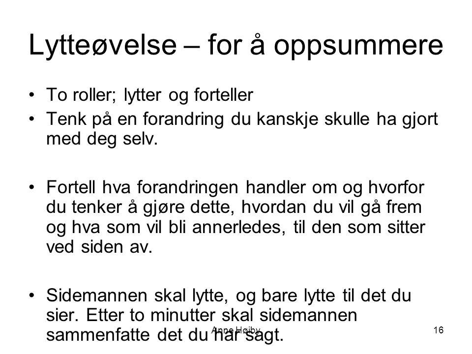 Anne Høiby16 Lytteøvelse – for å oppsummere •To roller; lytter og forteller •Tenk på en forandring du kanskje skulle ha gjort med deg selv.