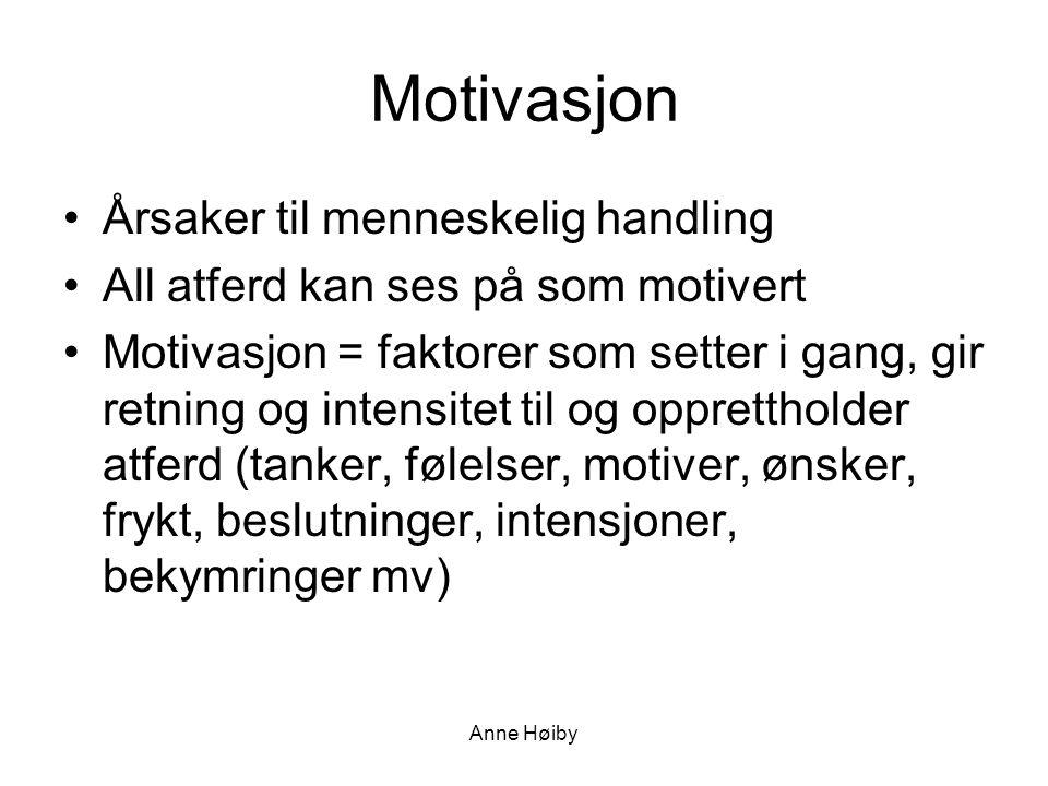 Anne Høiby Motivasjon •Årsaker til menneskelig handling •All atferd kan ses på som motivert •Motivasjon = faktorer som setter i gang, gir retning og intensitet til og opprettholder atferd (tanker, følelser, motiver, ønsker, frykt, beslutninger, intensjoner, bekymringer mv)