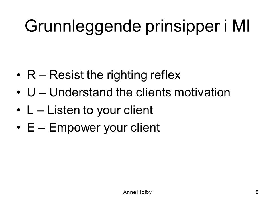 Grunnleggende prinsipper i MI •R – Resist the righting reflex •U – Understand the clients motivation •L – Listen to your client •E – Empower your clie