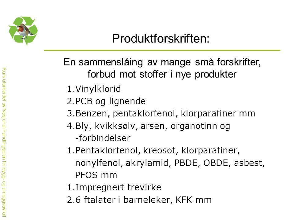 Kurs utarbeidet av Nasjonal handlingsplan for bygg- og anleggsavfall Produktforskriften: En sammenslåing av mange små forskrifter, forbud mot stoffer i nye produkter 1.Vinylklorid 2.PCB og lignende 3.Benzen, pentaklorfenol, klorparafiner mm 4.Bly, kvikksølv, arsen, organotinn og -forbindelser 1.Pentaklorfenol, kreosot, klorparafiner, nonylfenol, akrylamid, PBDE, OBDE, asbest, PFOS mm 1.Impregnert trevirke 2.6 ftalater i barneleker, KFK mm
