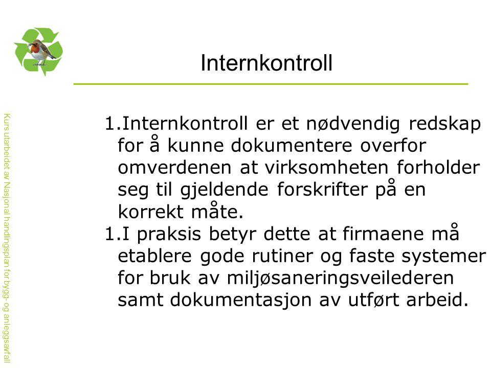 Kurs utarbeidet av Nasjonal handlingsplan for bygg- og anleggsavfall Internkontroll 1.Internkontroll er et nødvendig redskap for å kunne dokumentere overfor omverdenen at virksomheten forholder seg til gjeldende forskrifter på en korrekt måte.