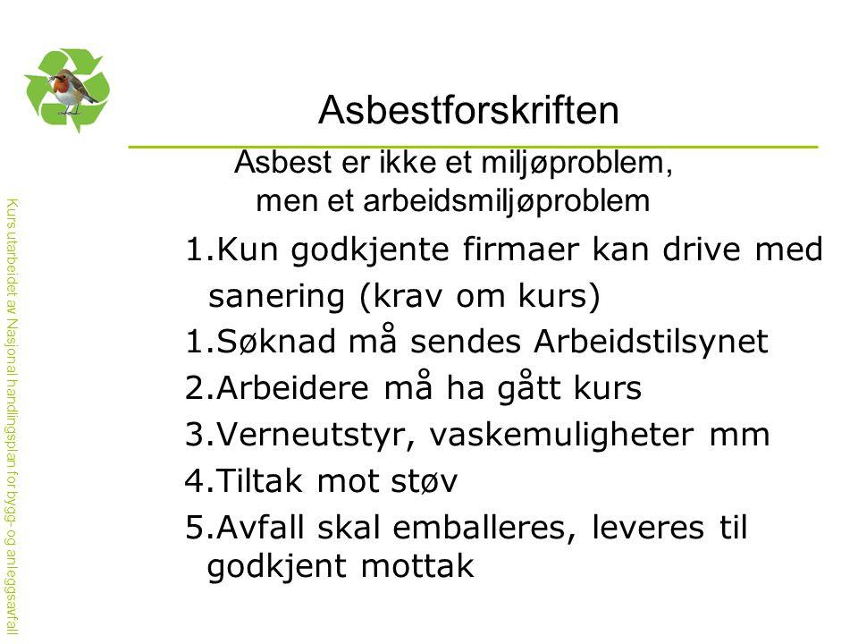 Kurs utarbeidet av Nasjonal handlingsplan for bygg- og anleggsavfall Asbestforskriften Asbest er ikke et miljøproblem, men et arbeidsmiljøproblem 1.Kun godkjente firmaer kan drive med sanering (krav om kurs) 1.Søknad må sendes Arbeidstilsynet 2.Arbeidere må ha gått kurs 3.Verneutstyr, vaskemuligheter mm 4.Tiltak mot støv 5.Avfall skal emballeres, leveres til godkjent mottak