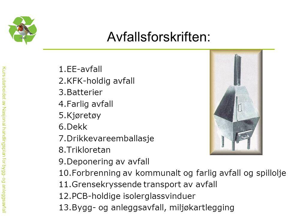 Kurs utarbeidet av Nasjonal handlingsplan for bygg- og anleggsavfall Avfallsforskriften: 1.EE-avfall 2.KFK-holdig avfall 3.Batterier 4.Farlig avfall 5.Kjøretøy 6.Dekk 7.Drikkevareemballasje 8.Trikloretan 9.Deponering av avfall 10.Forbrenning av kommunalt og farlig avfall og spillolje 11.Grensekryssende transport av avfall 12.PCB-holdige isolerglassvinduer 13.Bygg- og anleggsavfall, miljøkartlegging