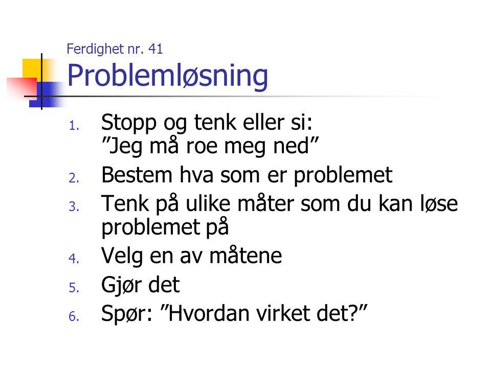 """Ferdighet nr. 41 Problemløsning 1. Stopp og tenk eller si: """"Jeg må roe meg ned"""" 2. Bestem hva som er problemet 3. Tenk på ulike måter som du kan løse"""