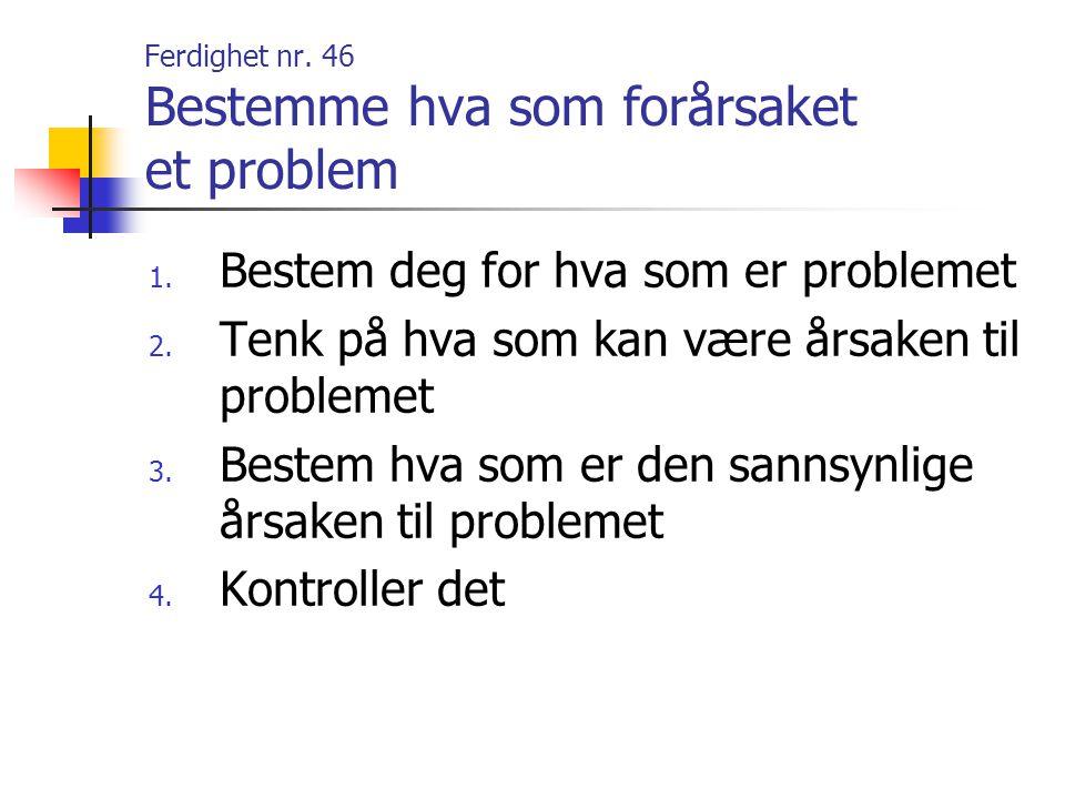 Ferdighet nr. 46 Bestemme hva som forårsaket et problem 1. Bestem deg for hva som er problemet 2. Tenk på hva som kan være årsaken til problemet 3. Be