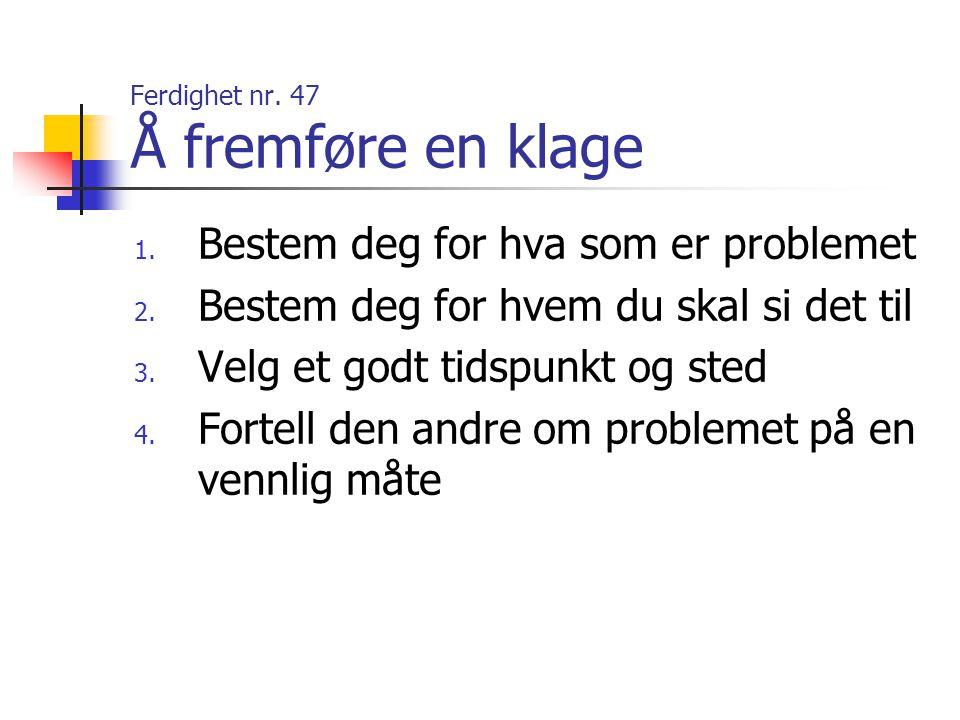 Ferdighet nr. 47 Å fremføre en klage 1. Bestem deg for hva som er problemet 2. Bestem deg for hvem du skal si det til 3. Velg et godt tidspunkt og ste