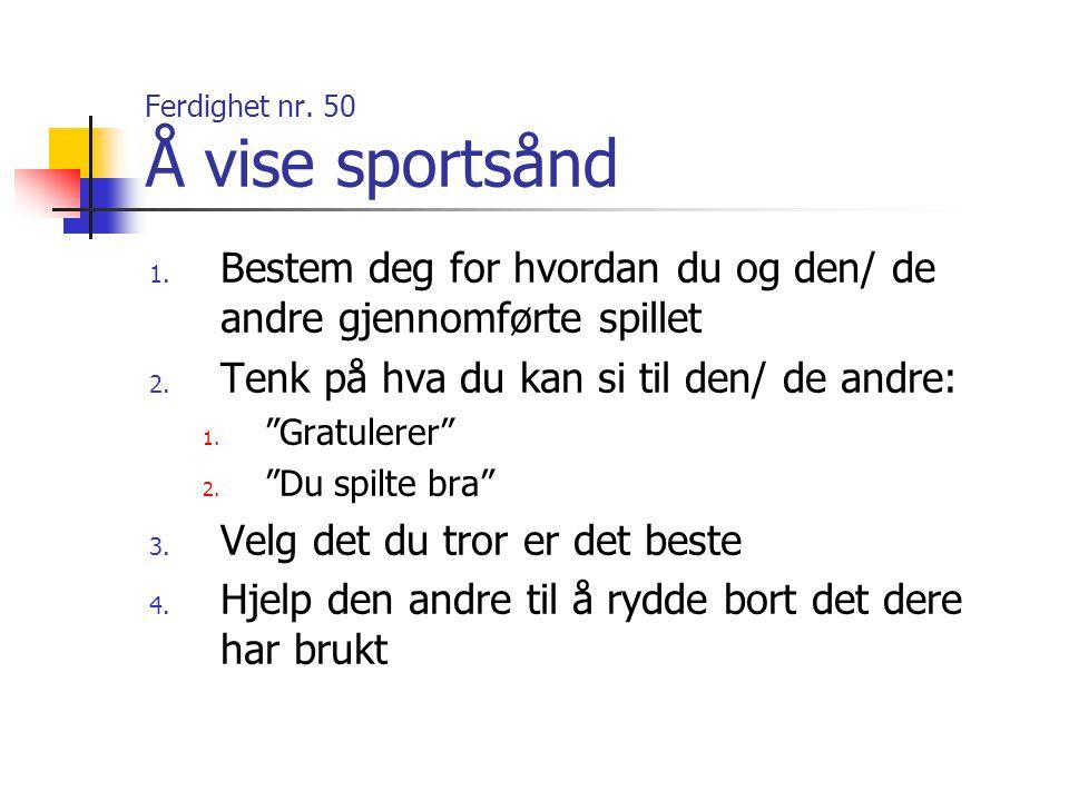 """Ferdighet nr. 50 Å vise sportsånd 1. Bestem deg for hvordan du og den/ de andre gjennomførte spillet 2. Tenk på hva du kan si til den/ de andre: 1. """"G"""