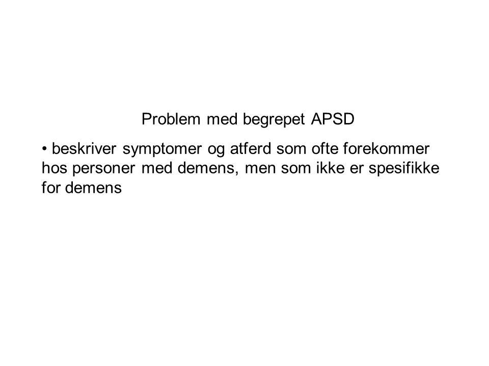 Problem med begrepet APSD • beskriver symptomer og atferd som ofte forekommer hos personer med demens, men som ikke er spesifikke for demens