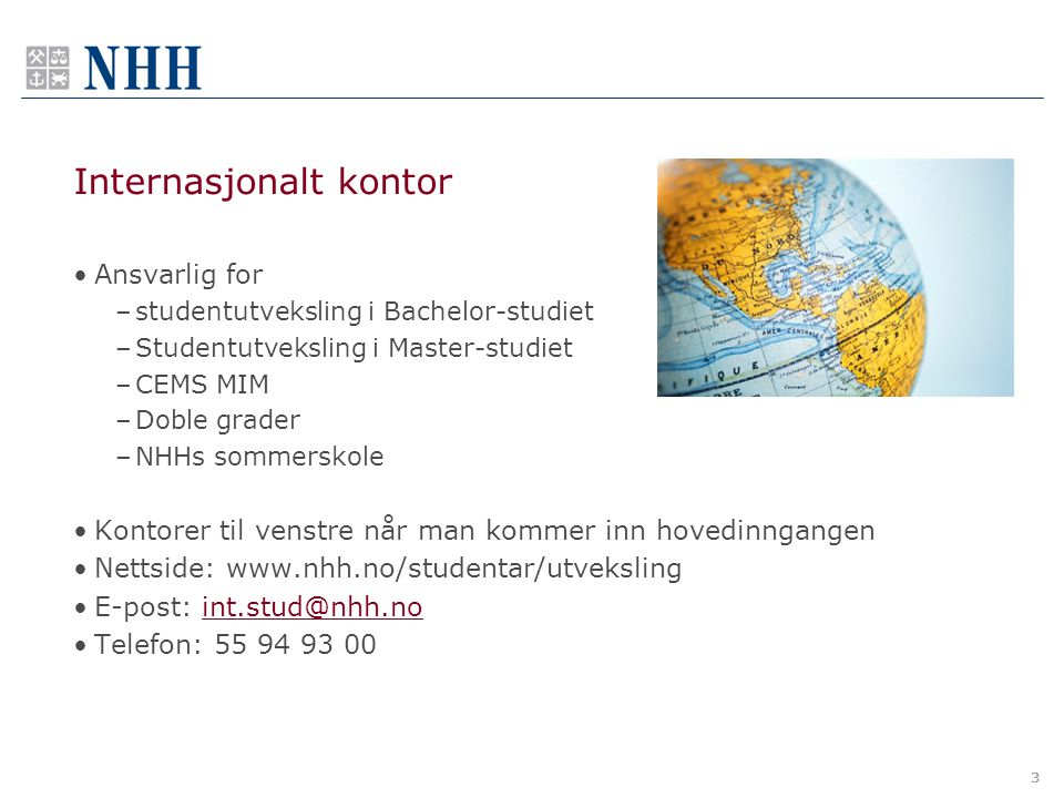 3 Internasjonalt kontor •Ansvarlig for –studentutveksling i Bachelor-studiet –Studentutveksling i Master-studiet –CEMS MIM –Doble grader –NHHs sommers